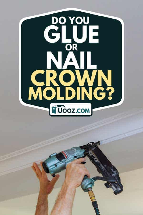 Carpenter installing crown moldings for ceiling using air nail gun, Do You Glue Or Nail Crown Molding?