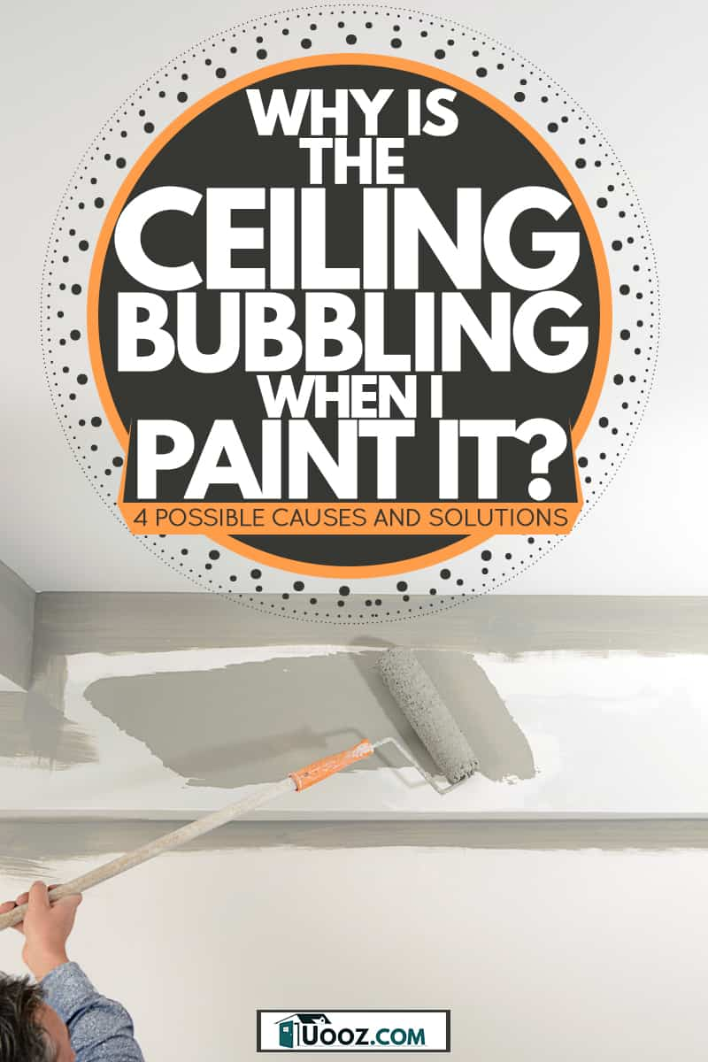 A painter painting the ceiling of a house with gray paint, Why is the Ceiling Bubbling when I Paint it? [4 Possible Causes and Solutions]