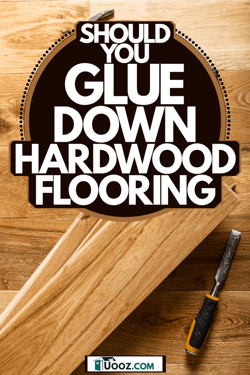 Beautiful hardwood flooring with a hammer and a chisel on the side, Should You Glue Down Hardwood Floor?