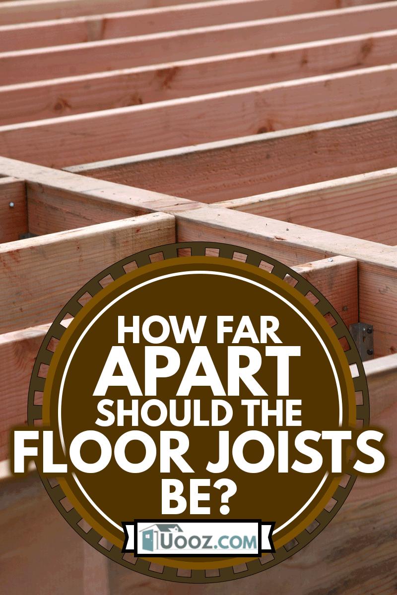 Floor Beam Construction, How Far Apart Should The Floor Joists Be?