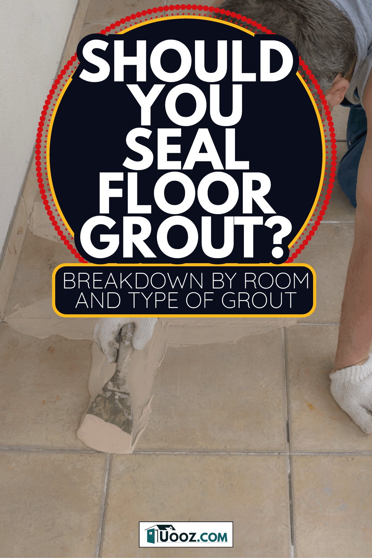 contruction worker Laying tiles at home, sealing grout. Should You Seal Floor Grout [Breakdown By Room And Type Of Grout]